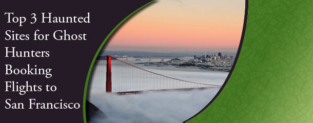 Top-3-Haunted-Sites-for-Ghost-Hunters-Booking-Flights-to-San-Francisco